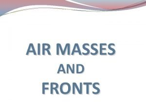 AIR MASSES AND FRONTS Air Masses A large