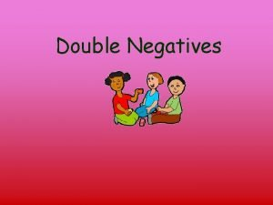 Double Negatives A double negative contains two negative
