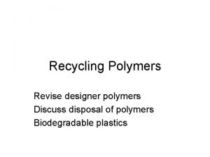 Recycling Polymers Revise designer polymers Discuss disposal of