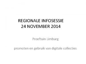 REGIONALE INFOSESSIE 24 NOVEMBER 2014 Proeftuin Limburg promoten