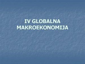 IV GLOBALNA MAKROEKONOMIJA Globalizacija proces povezivanja sveta snagom