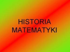 HISTORIA MATEMATYKI MATEAMETYKA nauka dostarczajca narzdzi do otrzymywania