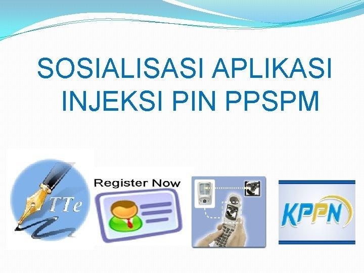 SOSIALISASI APLIKASI INJEKSI PIN PPSPM Aplikasi injeksi PIN
