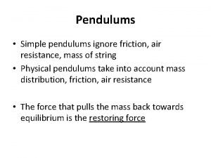 Pendulums Simple pendulums ignore friction air resistance mass