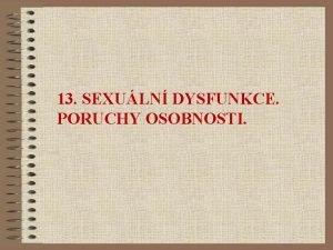 13 SEXULN DYSFUNKCE PORUCHY OSOBNOSTI SEXULN DYSFUNKCE Sexuln
