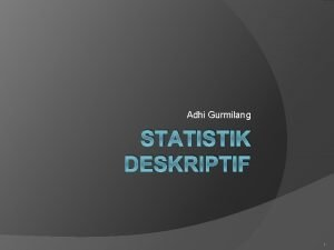 Adhi Gurmilang STATISTIK DESKRIPTIF 1 STATISTIK DESKRIPTIF Deskripsi