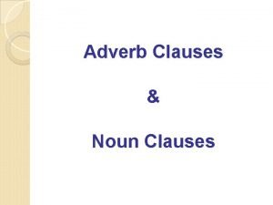 Adverb Clauses Noun Clauses A complex sentence is