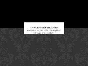 17 TH CENTURY ENGLAND Parliament vs the Stuarts
