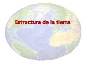 Estructura de la tierra Estructura de la tierra