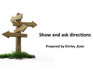 Show and ask directions Prepared by Shirley Kaixi