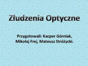 Zudzenia Optyczne Przygotowali Kacper Grniak Mikoaj Frej Mateusz