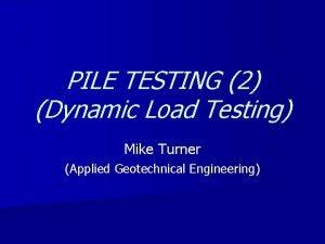 PILE TESTING 2 Dynamic Load Testing Mike Turner