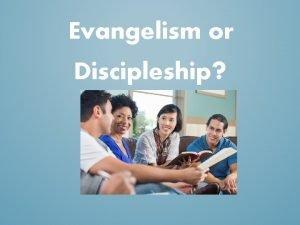 Evangelism or Discipleship Evangelism or Discipleship The purpose