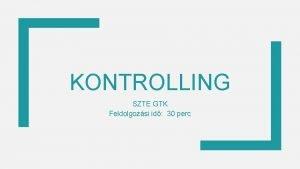 KONTROLLING SZTE GTK Feldolgozsi id 30 perc Kontrolling