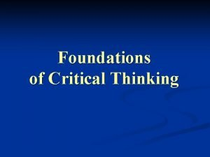 Foundations of Critical Thinking Critical Thinking What is
