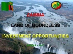 Zambia Development Agency ZAMBIA LAND OF BOUNDLESS INVESTMENT