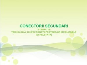 CONECTORII SECUNDARI CURSUL VI TEHNOLOGIA CONFECTIONATII PROTEZELOR MOBILIZABILE