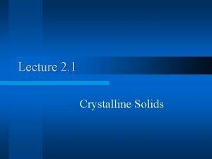 Lecture 2 1 Crystalline Solids Crystalline Solids Polycrystalline