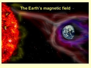 The Earths magnetic field The Earths magnetic field