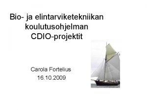 Bio ja elintarviketekniikan koulutusohjelman CDIOprojektit Carola Fortelius 16