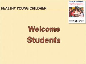 HEALTHY YOUNG CHILDREN Welcome Students 1 HEALTHY YOUNG