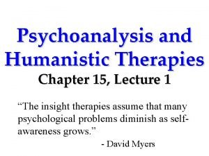 Psychoanalysis and Humanistic Therapies Chapter 15 Lecture 1