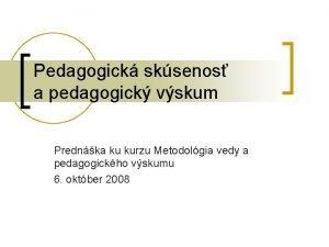 Pedagogick sksenos a pedagogick vskum Prednka ku kurzu