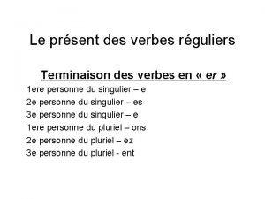 Le prsent des verbes rguliers Terminaison des verbes
