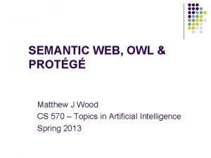 SEMANTIC WEB OWL PROTG Matthew J Wood CS