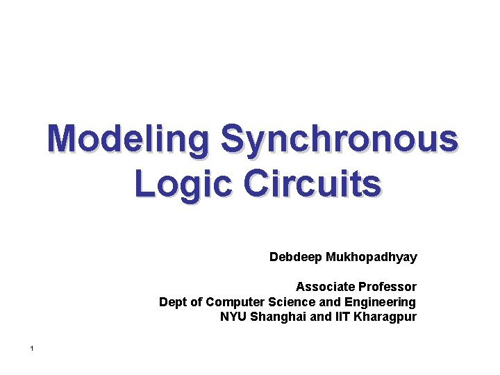 Modeling Synchronous Logic Circuits Debdeep Mukhopadhyay Associate Professor