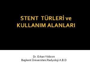 STENT TRLER ve KULLANIM ALANLARI Dr Erkan Yldrm