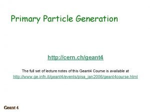 Primary Particle Generation http cern chgeant 4 The