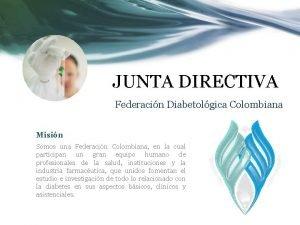 JUNTA DIRECTIVA Federacin Diabetolgica Colombiana Misin Somos una