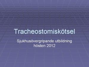 Tracheostomisktsel Sjukhusvergripande utbildning hsten 2012 Patienter med trach