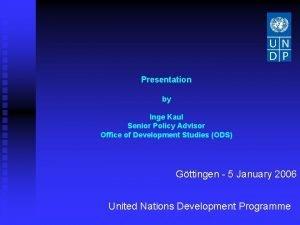 Presentation by Inge Kaul Senior Policy Advisor Office