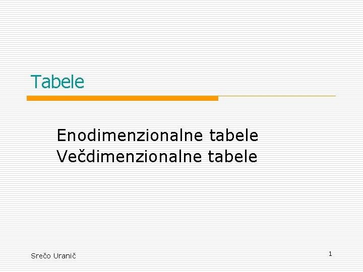 Tabele Enodimenzionalne tabele Vedimenzionalne tabele Sreo Urani 1