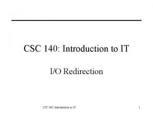 CSC 140 Introduction to IT IO Redirection CIT