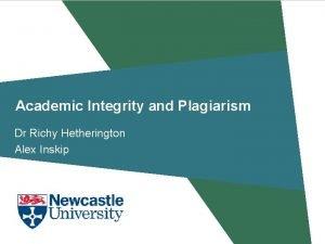 Academic Integrity and Plagiarism Dr Richy Hetherington Alex