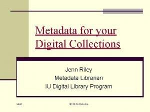 Metadata for your Digital Collections Jenn Riley Metadata