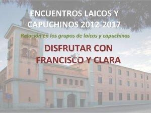 ENCUENTROS LAICOS Y CAPUCHINOS 2012 2017 Relacin en