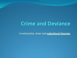 Crime and Deviance Functionalist strain and subcultural theories