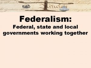 Federalism Federal state and local governments working together