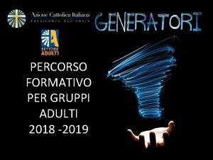 PERCORSO FORMATIVO PER GRUPPI ADULTI 2018 2019 Il