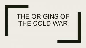 THE ORIGINS OF THE COLD WAR The Origins