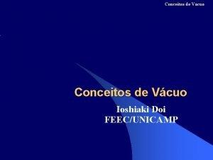 Conceitos de Vcuo Ioshiaki Doi FEECUNICAMP Conceitos de