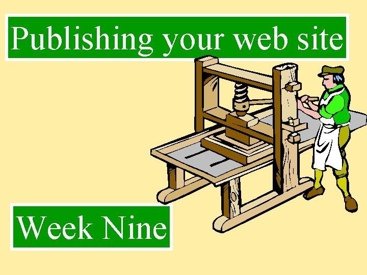Publishing your web site Week Nine Publishing Publishing