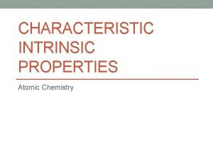 CHARACTERISTIC INTRINSIC PROPERTIES Atomic Chemistry Physical Properties Can