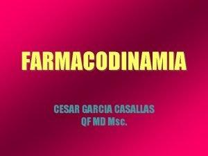 FARMACODINAMIA CESAR GARCIA CASALLAS QF MD Msc si