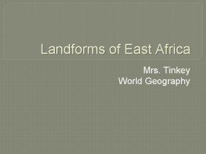 Landforms of East Africa Mrs Tinkey World Geography
