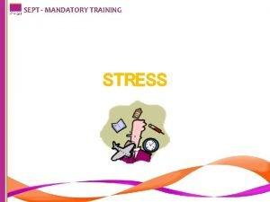 SEPT MANDATORY TRAINING STRESS SEPT MANDATORY TRAINING Introduction